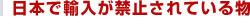 日本で輸入が禁止されている物